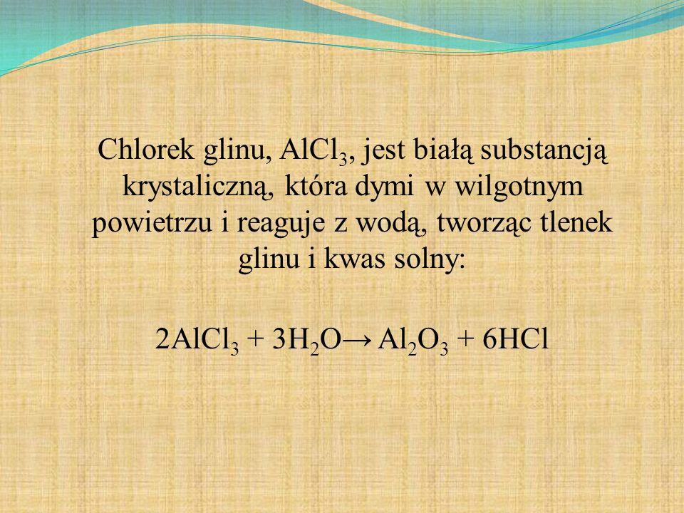 Chlorek glinu, AlCl3, jest białą substancją krystaliczną, która dymi w wilgotnym powietrzu i reaguje z wodą, tworząc tlenek glinu i kwas solny: