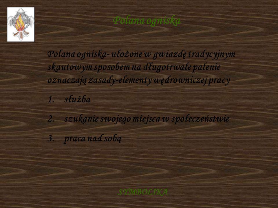 Polana ogniska Polana ogniska- ułożone w gwiazdę tradycyjnym skautowym sposobem na długotrwałe palenie oznaczają zasady-elementy wędrowniczej pracy.