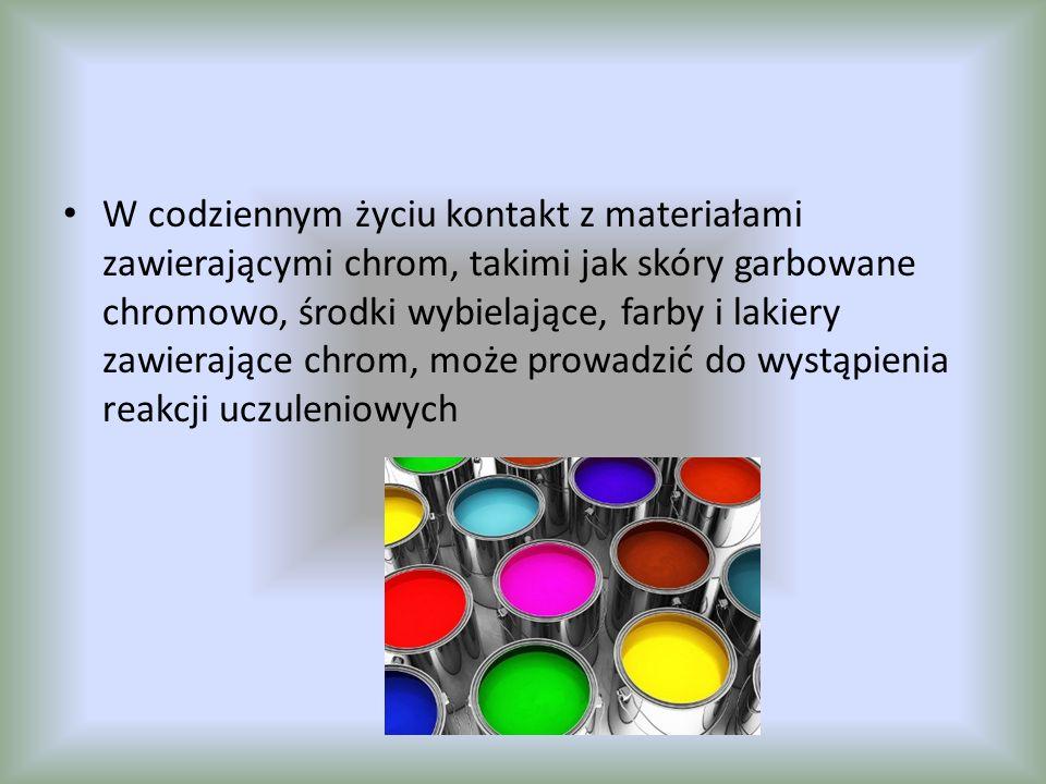W codziennym życiu kontakt z materiałami zawierającymi chrom, takimi jak skóry garbowane chromowo, środki wybielające, farby i lakiery zawierające chrom, może prowadzić do wystąpienia reakcji uczuleniowych