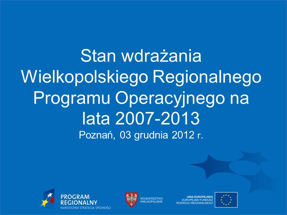 Stan wdrażania Wielkopolskiego Regionalnego Programu Operacyjnego na lata 2007-2013 Poznań, 03 grudnia 2012 r.