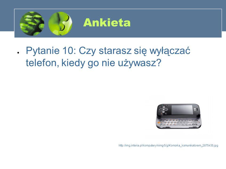 Ankieta Pytanie 10: Czy starasz się wyłączać telefon, kiedy go nie używasz