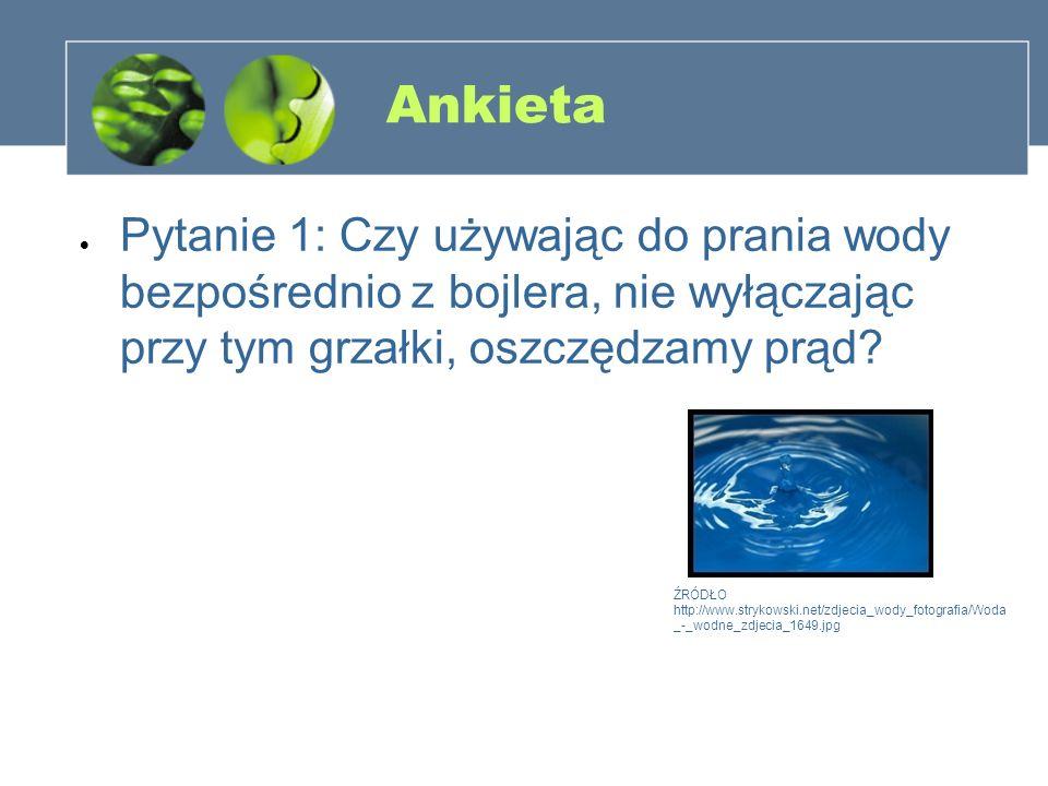 Ankieta Pytanie 1: Czy używając do prania wody bezpośrednio z bojlera, nie wyłączając przy tym grzałki, oszczędzamy prąd