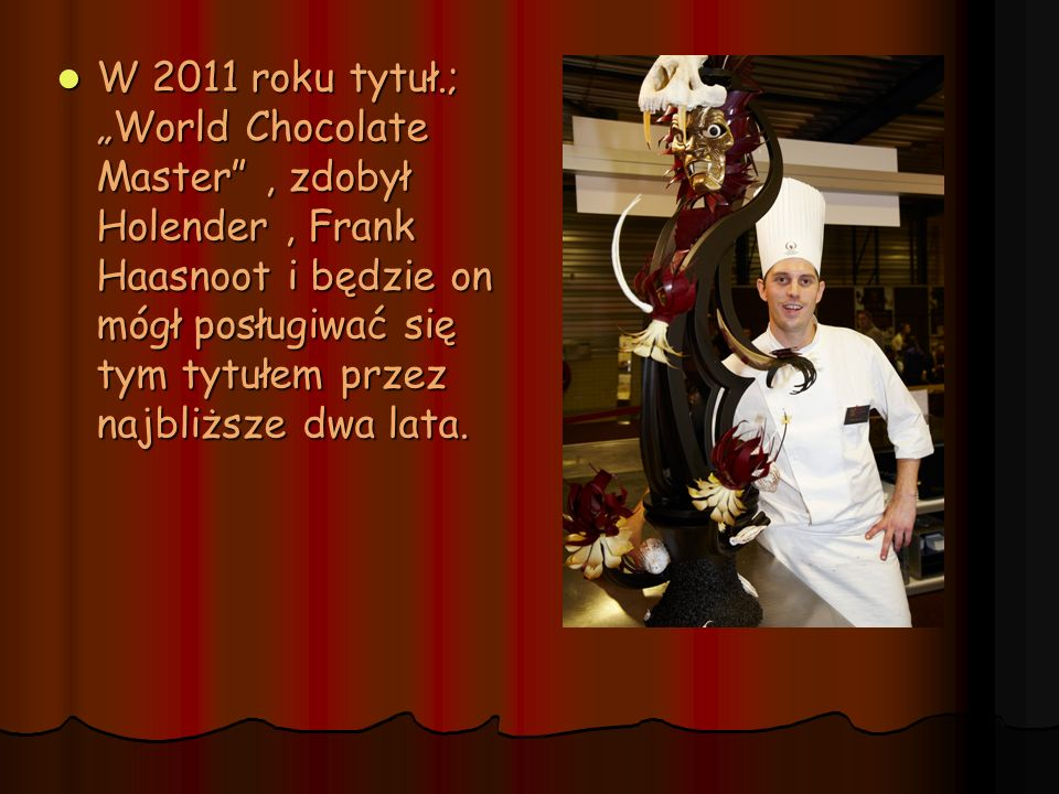"""W 2011 roku tytuł.; """"World Chocolate Master , zdobył Holender , Frank Haasnoot i będzie on mógł posługiwać się tym tytułem przez najbliższe dwa lata."""