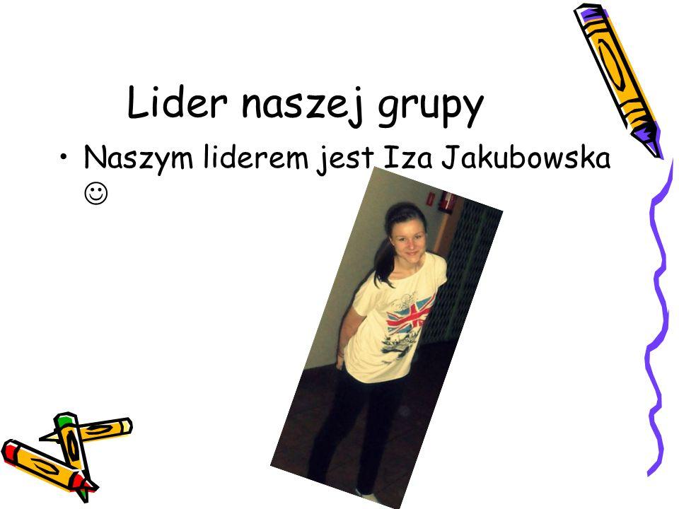 Lider naszej grupy Naszym liderem jest Iza Jakubowska 