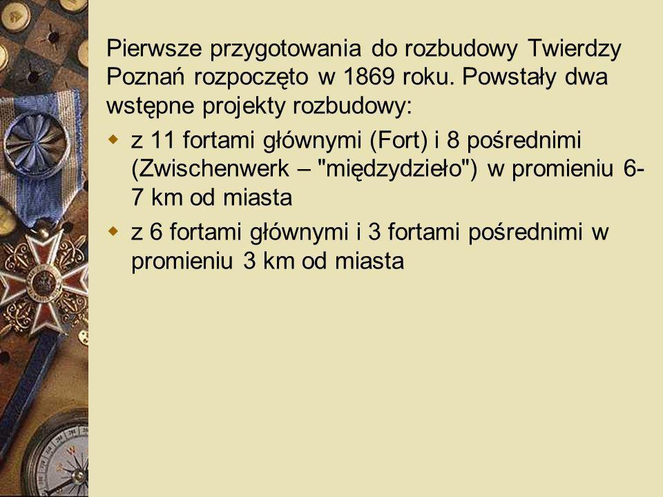 Pierwsze przygotowania do rozbudowy Twierdzy Poznań rozpoczęto w 1869 roku. Powstały dwa wstępne projekty rozbudowy: