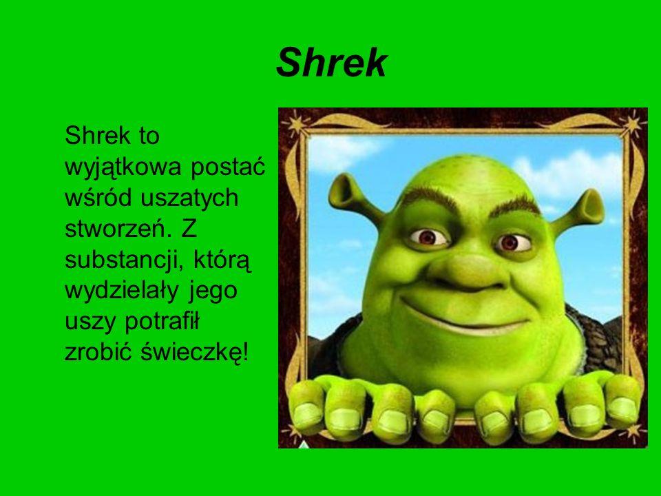 Shrek Shrek to wyjątkowa postać wśród uszatych stworzeń.