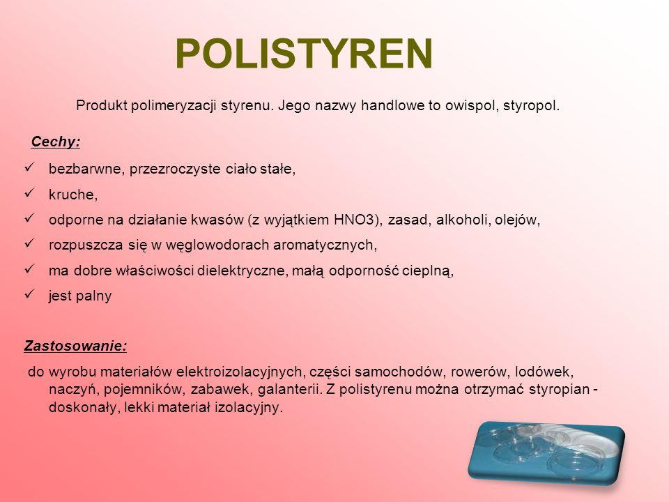 POLISTYREN Produkt polimeryzacji styrenu. Jego nazwy handlowe to owispol, styropol. Cechy: bezbarwne, przezroczyste ciało stałe,