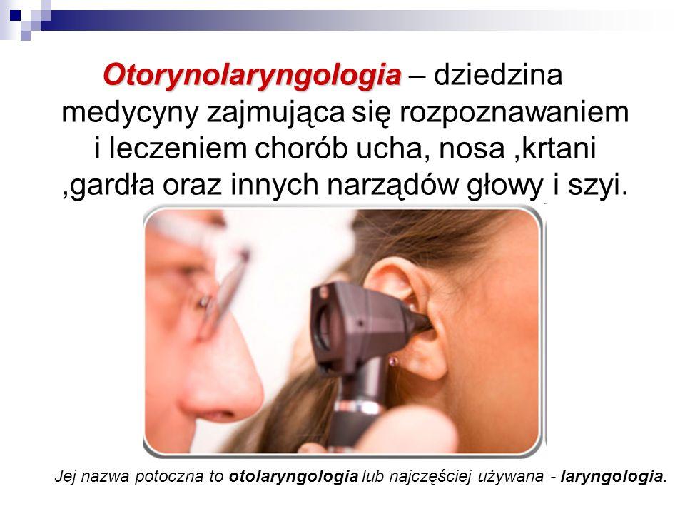 Otorynolaryngologia – dziedzina medycyny zajmująca się rozpoznawaniem i leczeniem chorób ucha, nosa ,krtani ,gardła oraz innych narządów głowy i szyi.