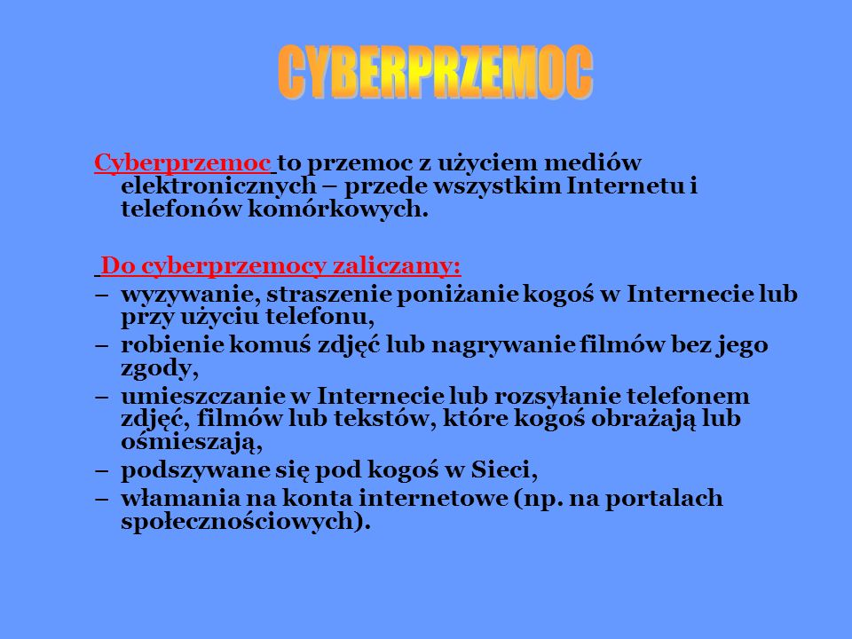 CYBERPRZEMOC Cyberprzemoc to przemoc z użyciem mediów elektronicznych – przede wszystkim Internetu i telefonów komórkowych.