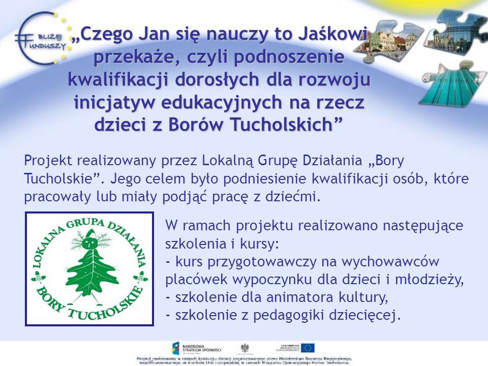 """""""Czego Jan się nauczy to Jaśkowi przekaże, czyli podnoszenie kwalifikacji dorosłych dla rozwoju inicjatyw edukacyjnych na rzecz dzieci z Borów Tucholskich"""