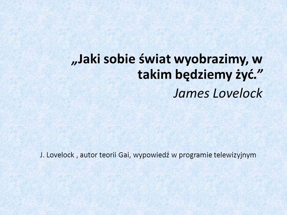 """""""Jaki sobie świat wyobrazimy, w takim będziemy żyć. James Lovelock"""