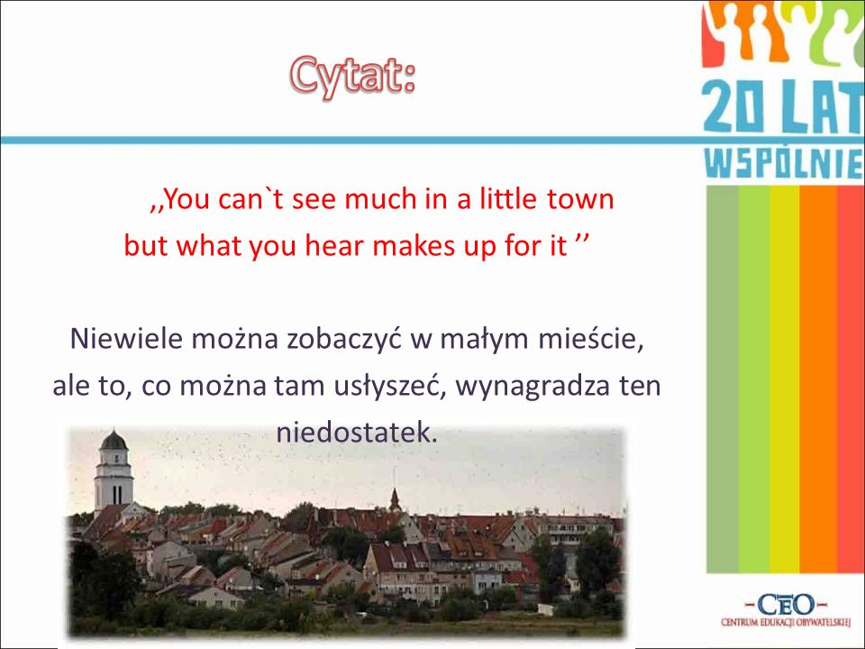 ,,You can`t see much in a little town but what you hear makes up for it '' Niewiele można zobaczyć w małym mieście, ale to, co można tam usłyszeć, wynagradza ten niedostatek.
