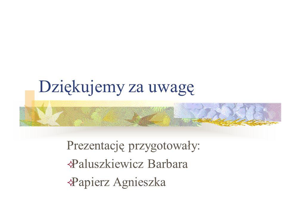 Prezentację przygotowały: Paluszkiewicz Barbara Papierz Agnieszka