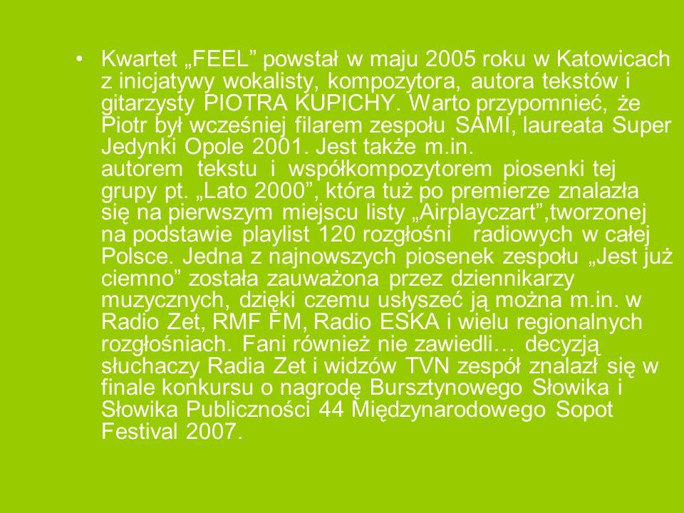 """Kwartet """"FEEL powstał w maju 2005 roku w Katowicach z inicjatywy wokalisty, kompozytora, autora tekstów i gitarzysty PIOTRA KUPICHY."""
