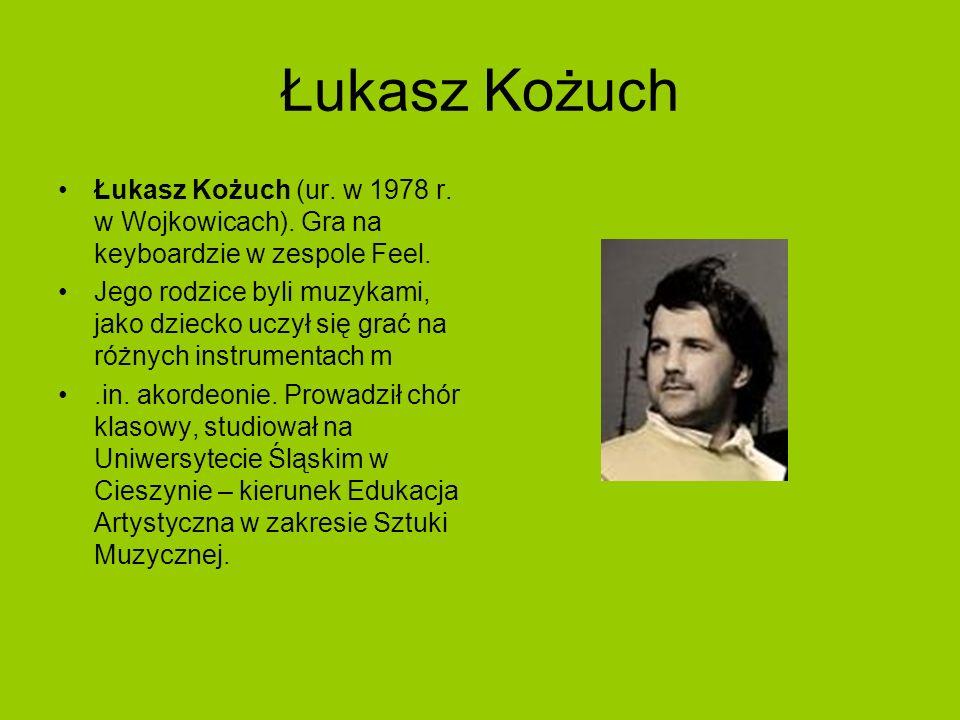 Łukasz Kożuch Łukasz Kożuch (ur. w 1978 r. w Wojkowicach). Gra na keyboardzie w zespole Feel.