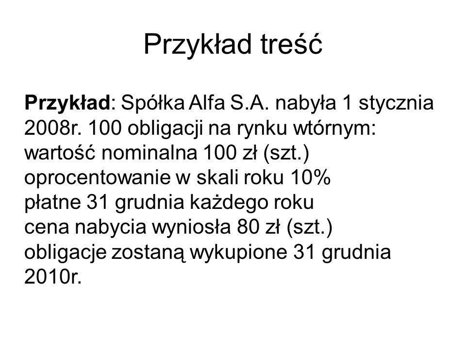 Przykład treść Przykład: Spółka Alfa S.A. nabyła 1 stycznia 2008r. 100 obligacji na rynku wtórnym: wartość nominalna 100 zł (szt.)