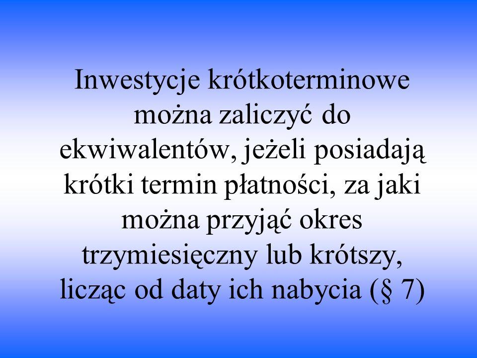 Inwestycje krótkoterminowe można zaliczyć do ekwiwalentów, jeżeli posiadają krótki termin płatności, za jaki można przyjąć okres trzymiesięczny lub krótszy, licząc od daty ich nabycia (§ 7)