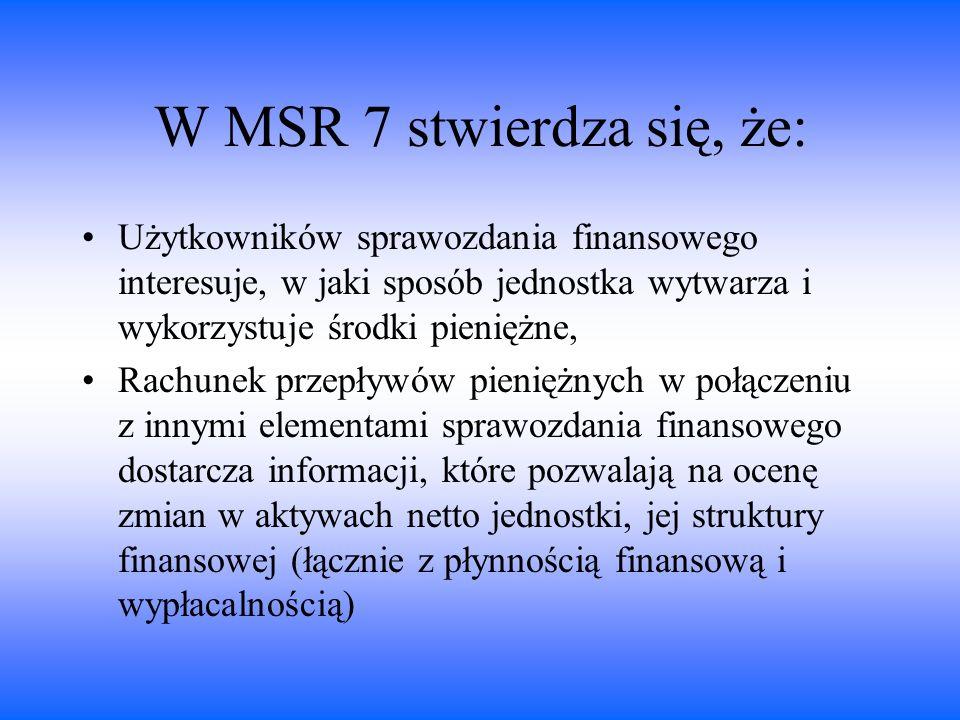 W MSR 7 stwierdza się, że: Użytkowników sprawozdania finansowego interesuje, w jaki sposób jednostka wytwarza i wykorzystuje środki pieniężne,