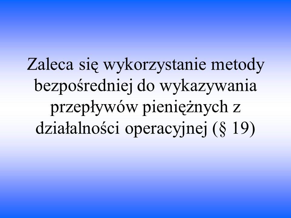 Zaleca się wykorzystanie metody bezpośredniej do wykazywania przepływów pieniężnych z działalności operacyjnej (§ 19)