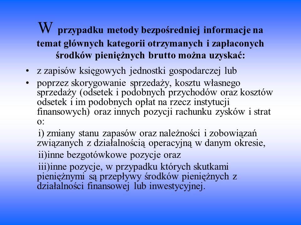 W przypadku metody bezpośredniej informacje na temat głównych kategorii otrzymanych i zapłaconych środków pieniężnych brutto można uzyskać: