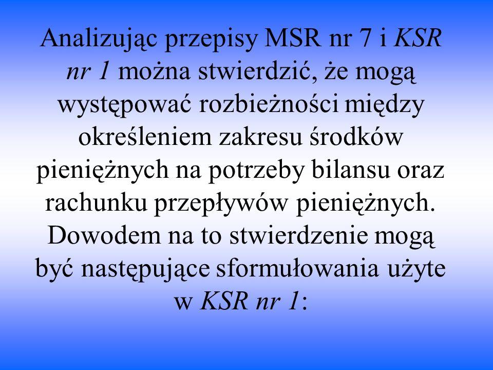 Analizując przepisy MSR nr 7 i KSR nr 1 można stwierdzić, że mogą występować rozbieżności między określeniem zakresu środków pieniężnych na potrzeby bilansu oraz rachunku przepływów pieniężnych.