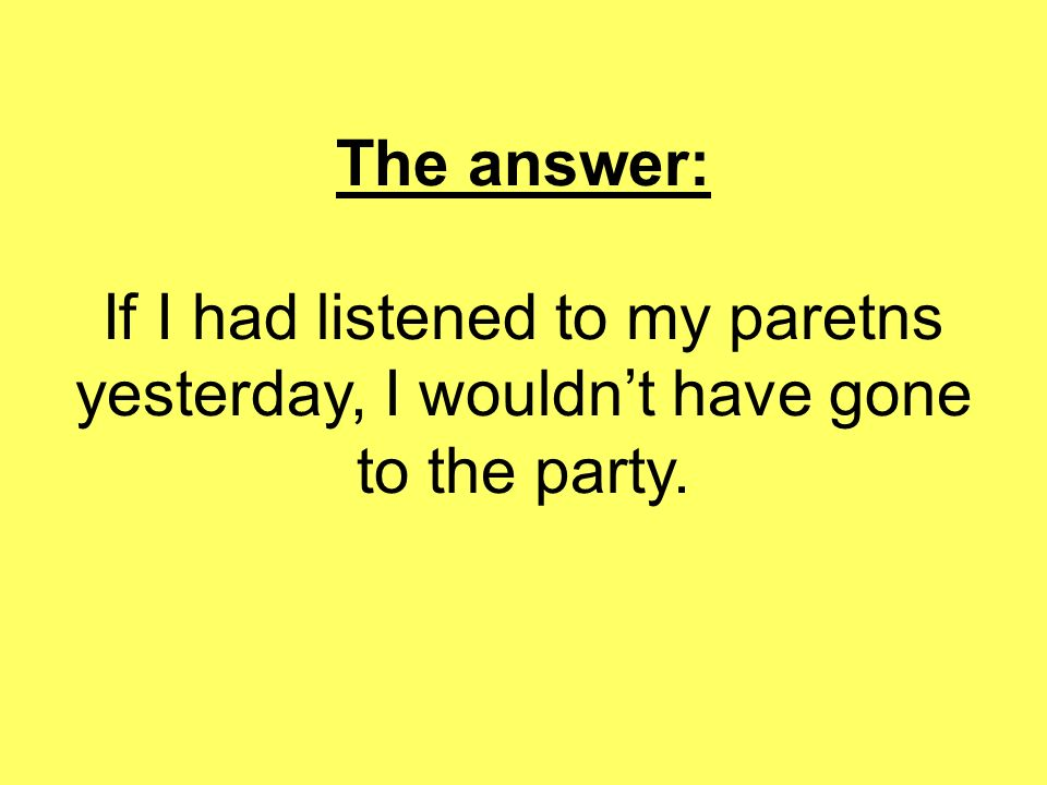 The answer: If I had listened to my paretns yesterday, I wouldn't have gone to the party.