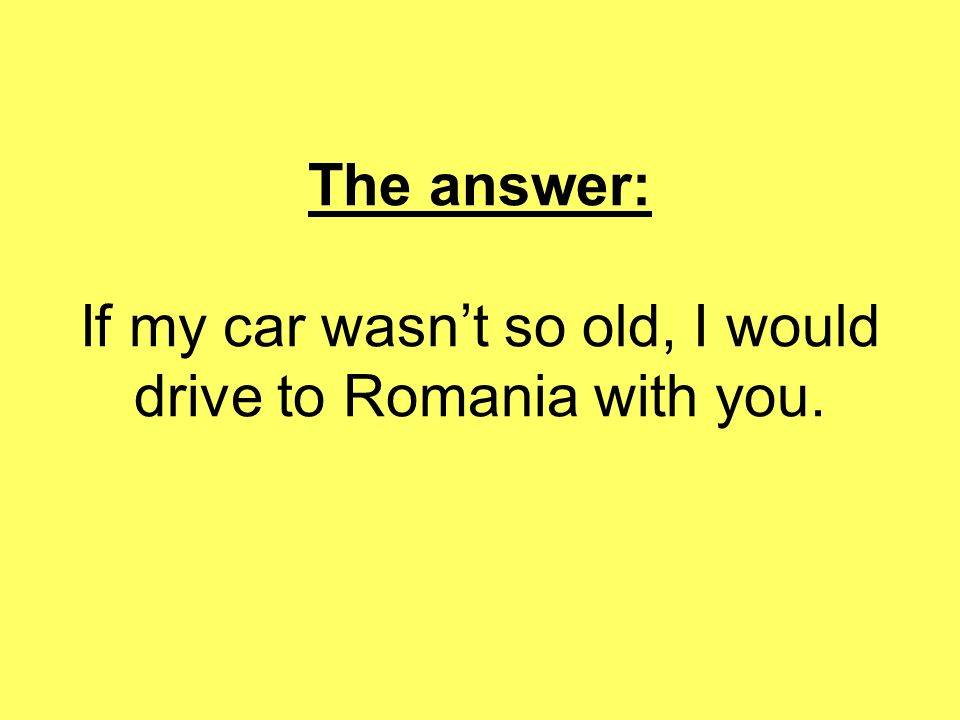 The answer: If my car wasn't so old, I would drive to Romania with you.