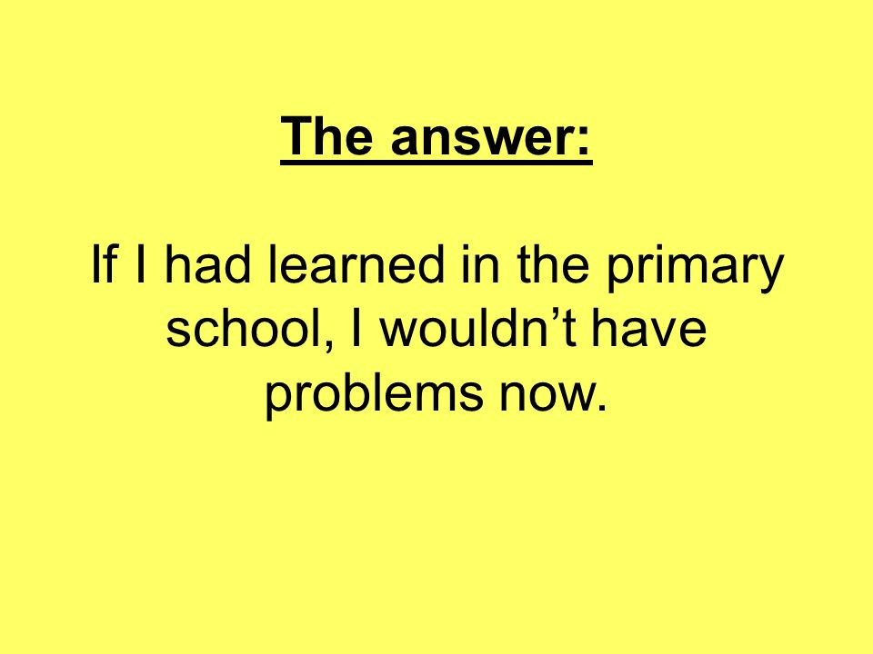 The answer: If I had learned in the primary school, I wouldn't have problems now.