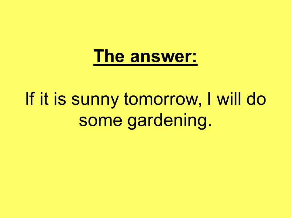 The answer: If it is sunny tomorrow, I will do some gardening.