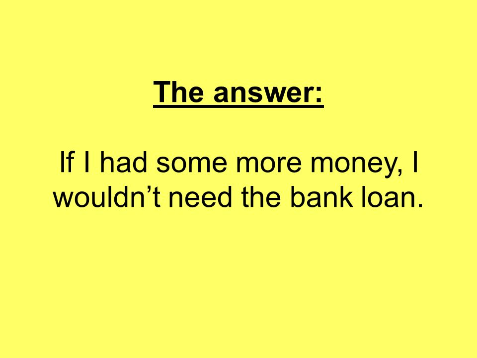 The answer: If I had some more money, I wouldn't need the bank loan.