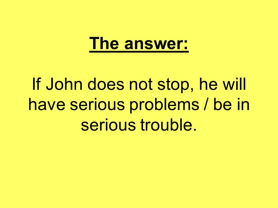The answer: If John does not stop, he will have serious problems / be in serious trouble.
