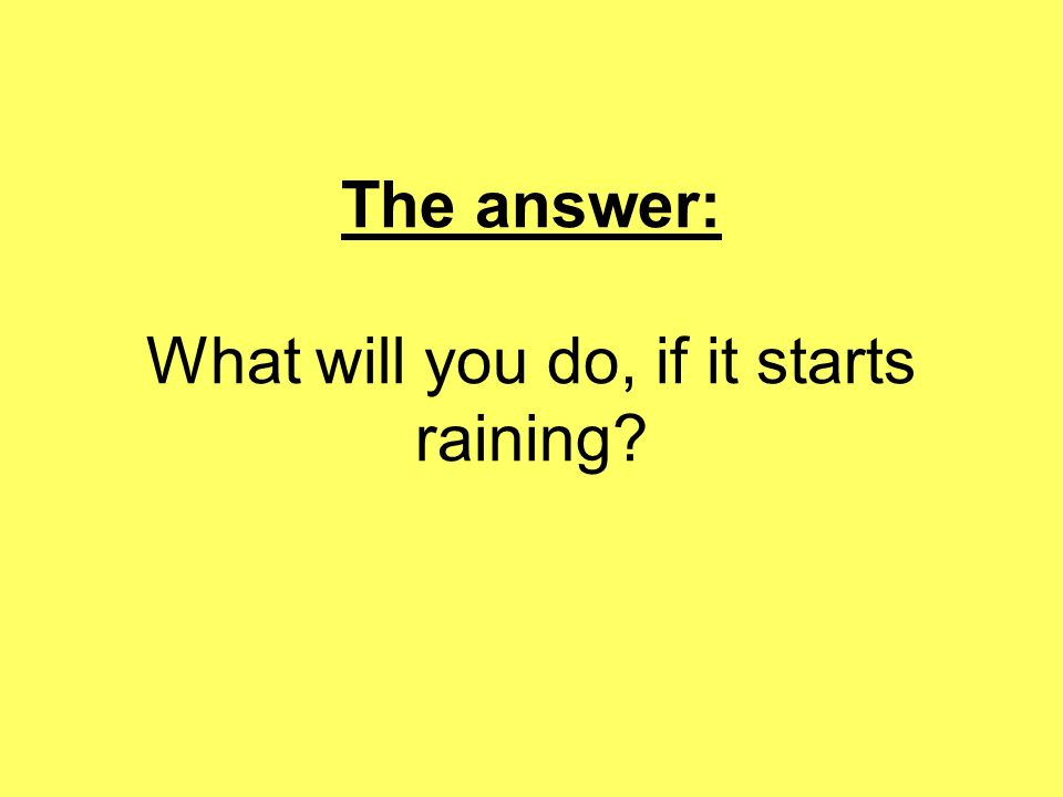 The answer: What will you do, if it starts raining