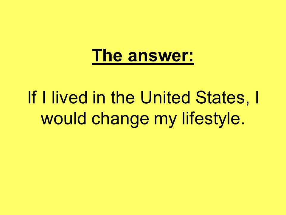 The answer: If I lived in the United States, I would change my lifestyle.