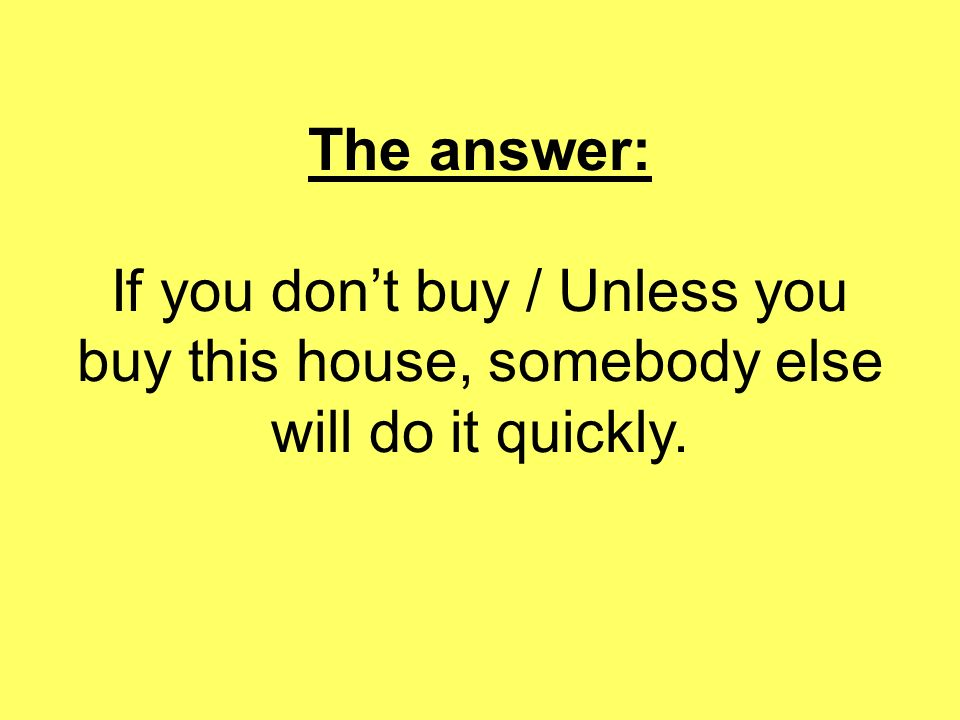 The answer: If you don't buy / Unless you buy this house, somebody else will do it quickly.