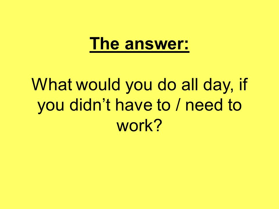The answer: What would you do all day, if you didn't have to / need to work