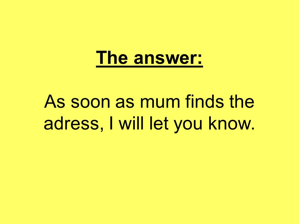 The answer: As soon as mum finds the adress, I will let you know.