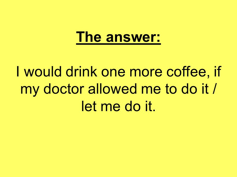 The answer: I would drink one more coffee, if my doctor allowed me to do it / let me do it.