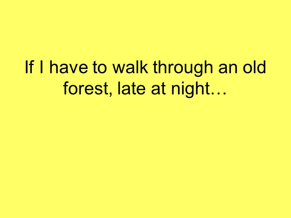 If I have to walk through an old forest, late at night…