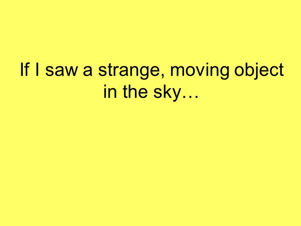 If I saw a strange, moving object in the sky…