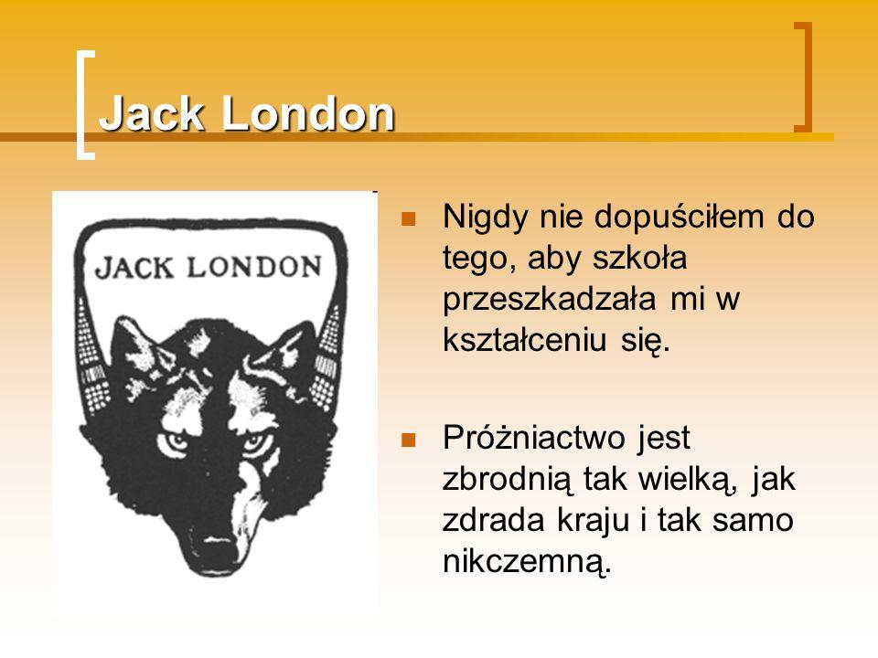 Jack London Nigdy nie dopuściłem do tego, aby szkoła przeszkadzała mi w kształceniu się.
