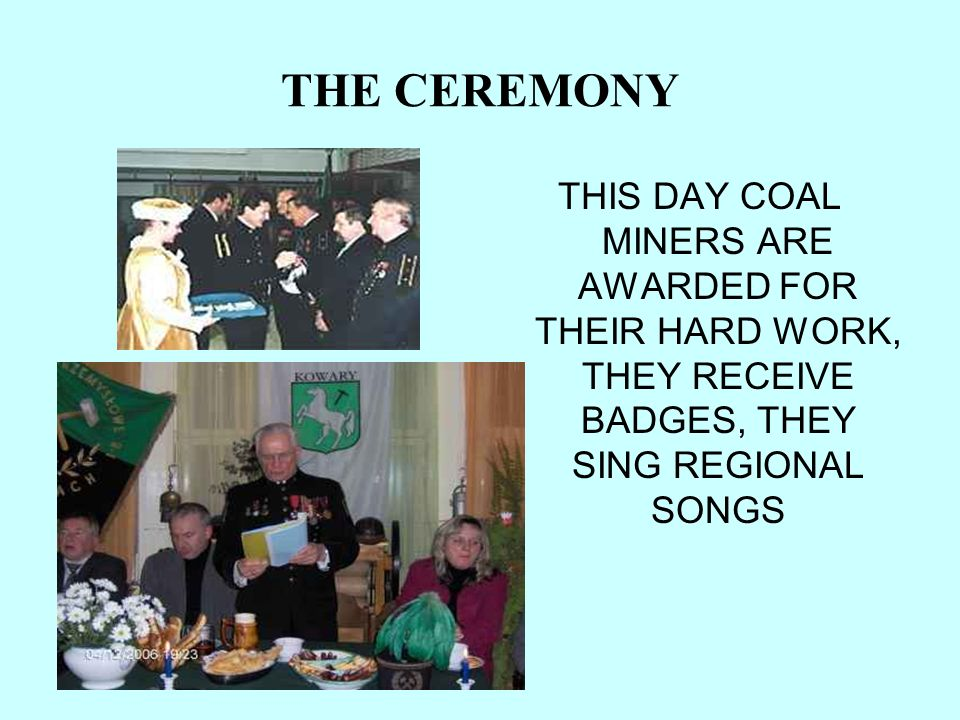 THE CEREMONYTHIS DAY COAL MINERS ARE AWARDED FOR THEIR HARD WORK, THEY RECEIVE BADGES, THEY SING REGIONAL SONGS.