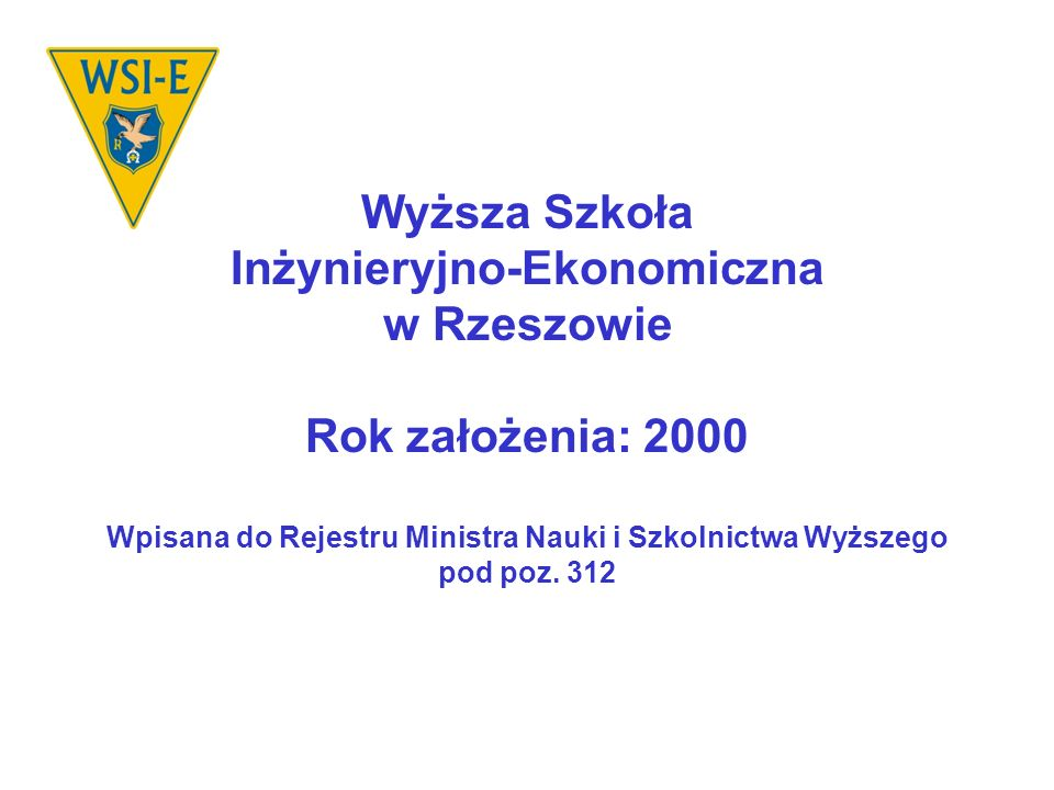 Wyższa Szkoła Inżynieryjno-Ekonomiczna w Rzeszowie Rok założenia: 2000 Wpisana do Rejestru Ministra Nauki i Szkolnictwa Wyższego pod poz.