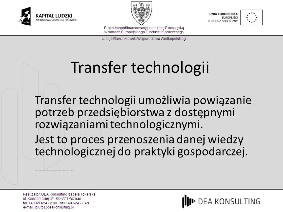 Transfer technologii Transfer technologii umożliwia powiązanie potrzeb przedsiębiorstwa z dostępnymi rozwiązaniami technologicznymi.