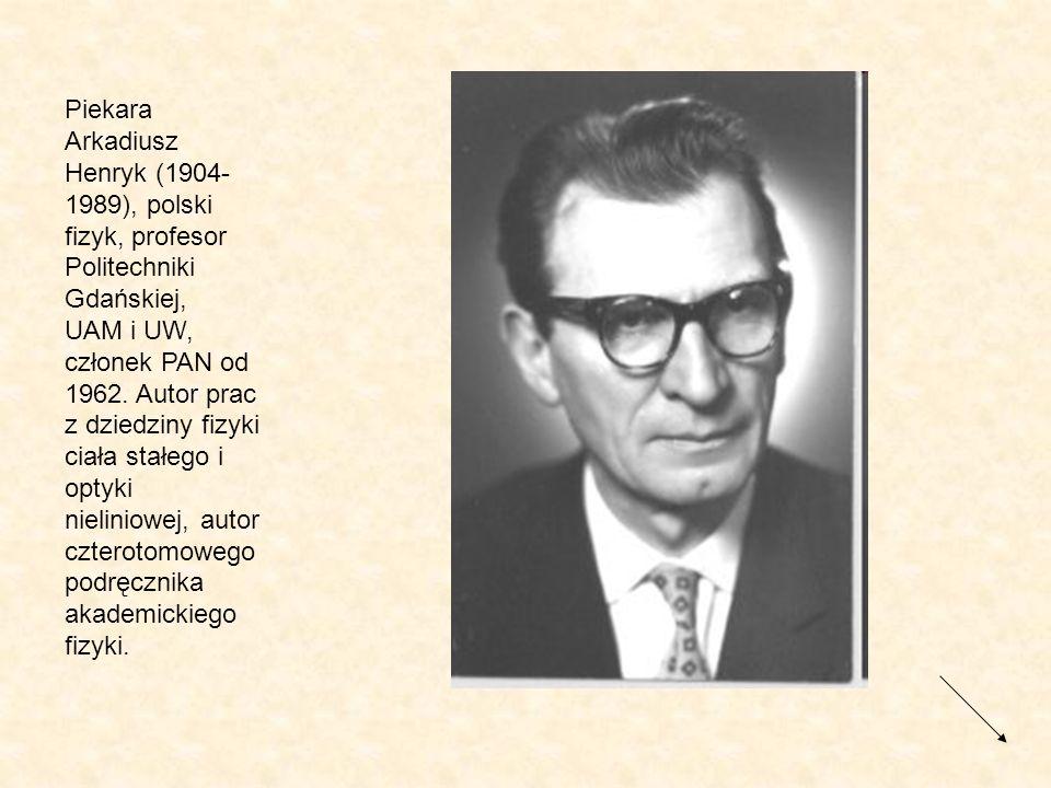 Piekara Arkadiusz Henryk (1904-1989), polski fizyk, profesor Politechniki Gdańskiej, UAM i UW, członek PAN od 1962.