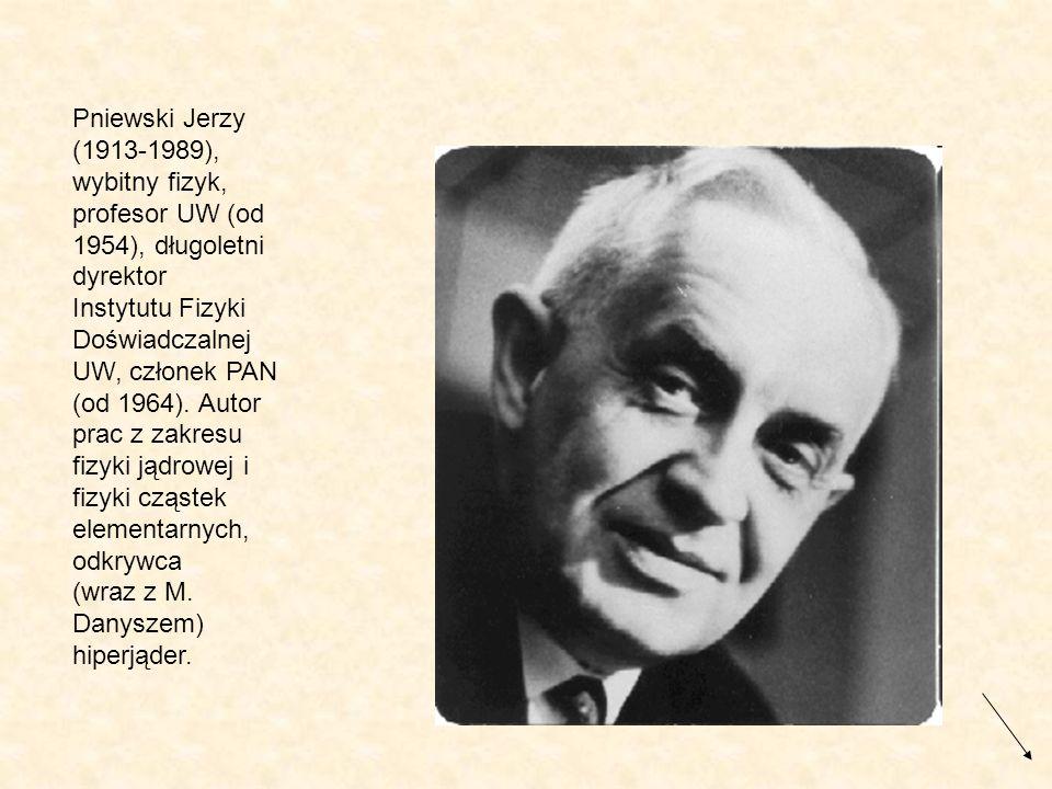 Pniewski Jerzy (1913-1989), wybitny fizyk, profesor UW (od 1954), długoletni dyrektor Instytutu Fizyki Doświadczalnej UW, członek PAN (od 1964).