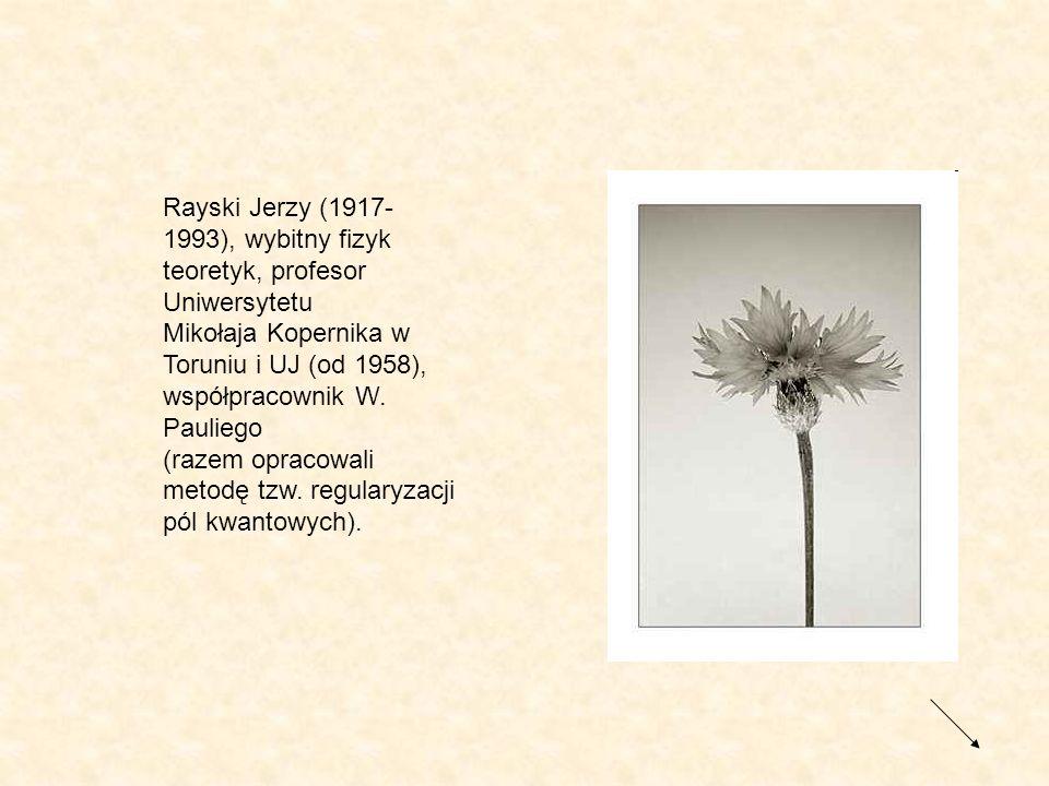 Rayski Jerzy (1917-1993), wybitny fizyk teoretyk, profesor Uniwersytetu Mikołaja Kopernika w Toruniu i UJ (od 1958), współpracownik W.