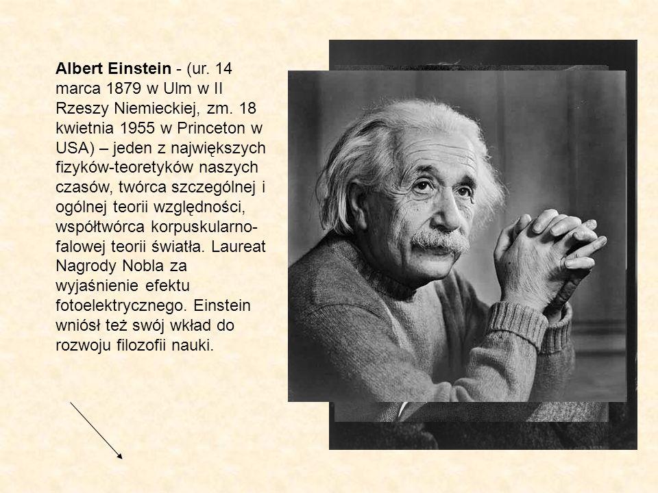 Albert Einstein - (ur. 14 marca 1879 w Ulm w II Rzeszy Niemieckiej, zm