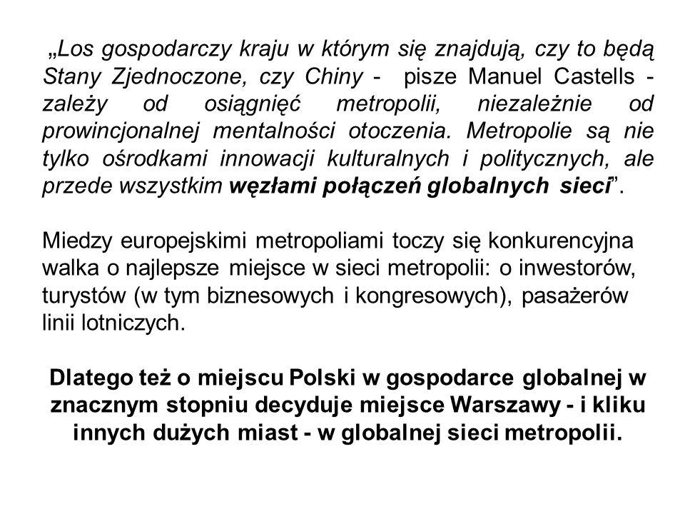 """""""Los gospodarczy kraju w którym się znajdują, czy to będą Stany Zjednoczone, czy Chiny - pisze Manuel Castells - zależy od osiągnięć metropolii, niezależnie od prowincjonalnej mentalności otoczenia. Metropolie są nie tylko ośrodkami innowacji kulturalnych i politycznych, ale przede wszystkim węzłami połączeń globalnych sieci ."""