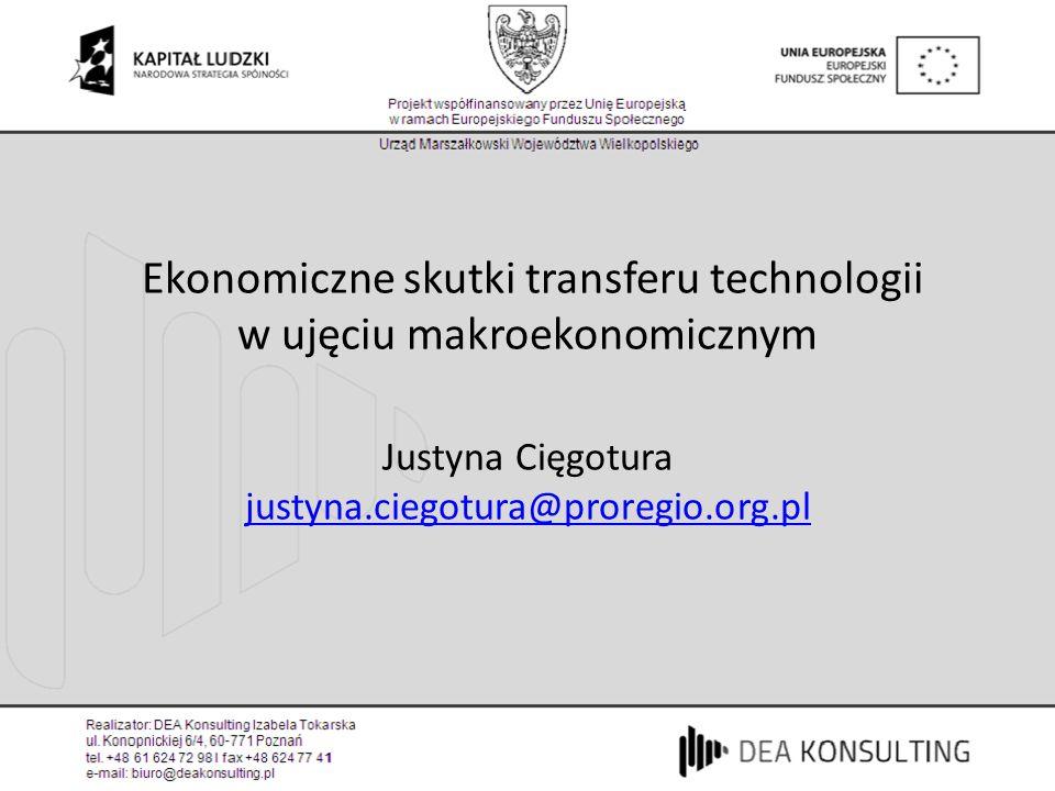 Ekonomiczne skutki transferu technologii w ujęciu makroekonomicznym Justyna Cięgotura justyna.ciegotura@proregio.org.pl