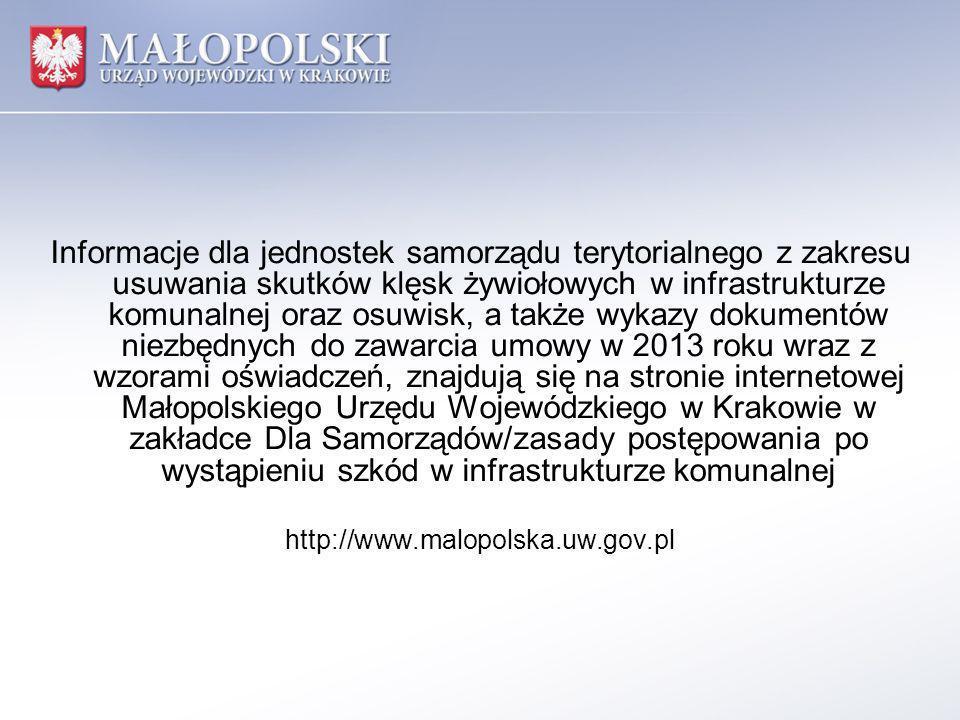 Informacje dla jednostek samorządu terytorialnego z zakresu usuwania skutków klęsk żywiołowych w infrastrukturze komunalnej oraz osuwisk, a także wykazy dokumentów niezbędnych do zawarcia umowy w 2013 roku wraz z wzorami oświadczeń, znajdują się na stronie internetowej Małopolskiego Urzędu Wojewódzkiego w Krakowie w zakładce Dla Samorządów/zasady postępowania po wystąpieniu szkód w infrastrukturze komunalnej